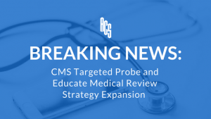 Breaking News: CMS Targeted Probe and Educate Medical Review Strategy Expansion
